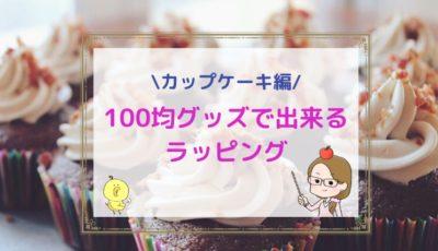 【カップケーキのラッピング集】100均グッズで可愛く簡単&崩れないコツ